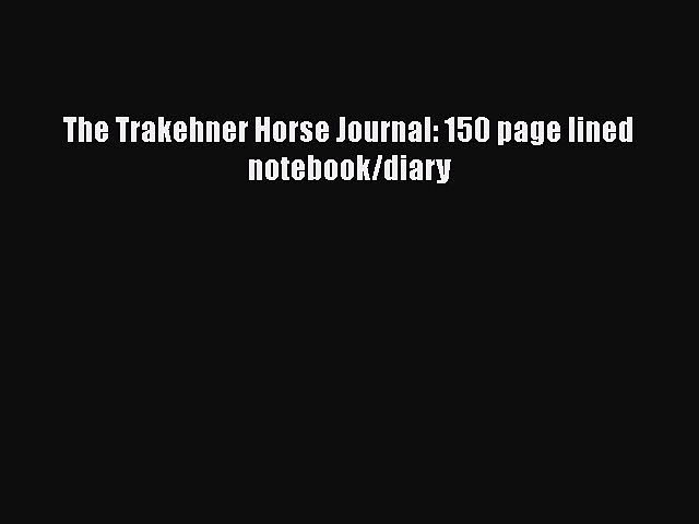 PDF The Trakehner Horse Journal: 150 page lined notebook/diary  Read Online